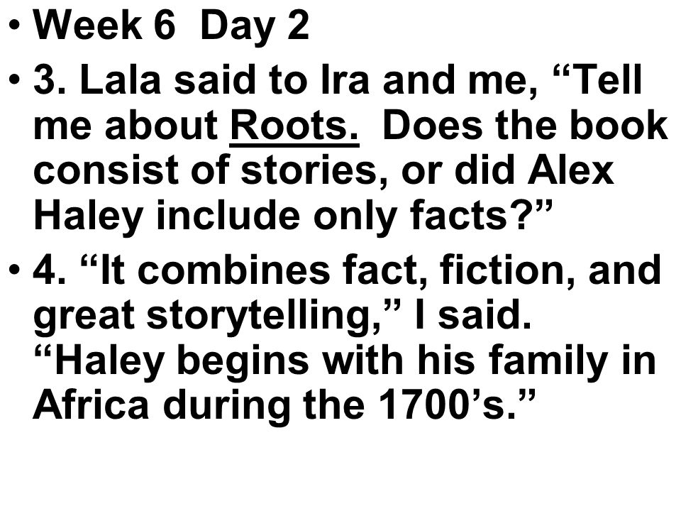 Week 6 Day 2 3. Lala said to Ira and me, Tell me about Roots.