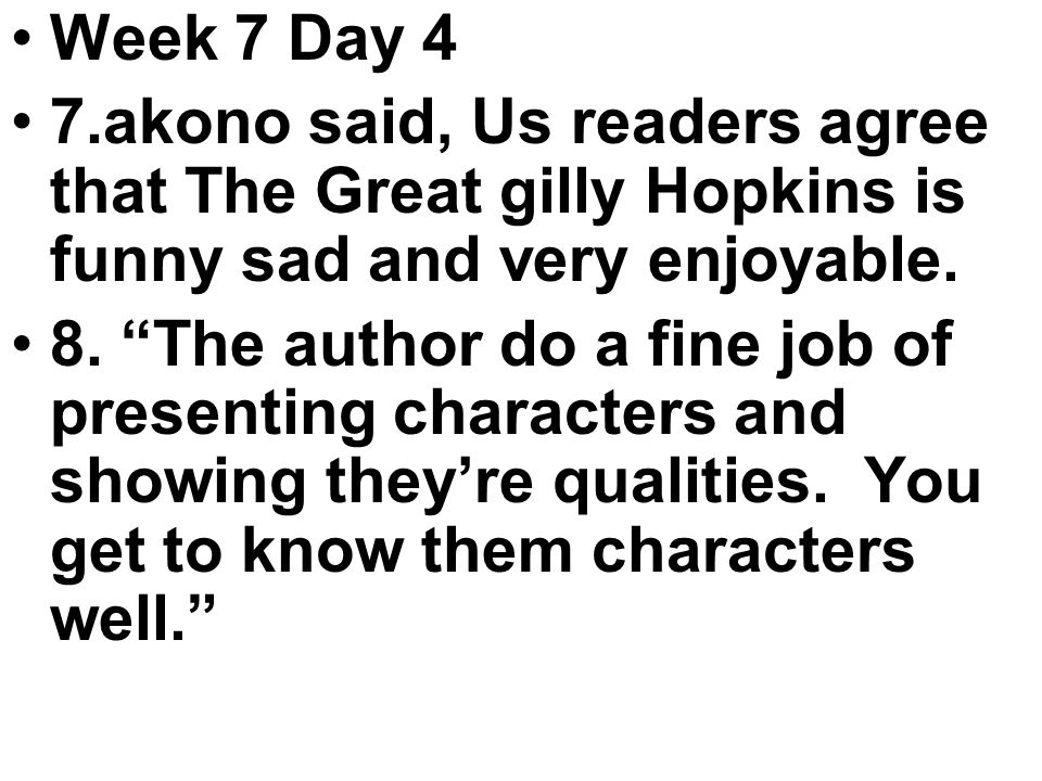 Week 7 Day 4 7.akono said, Us readers agree that The Great gilly Hopkins is funny sad and very enjoyable.