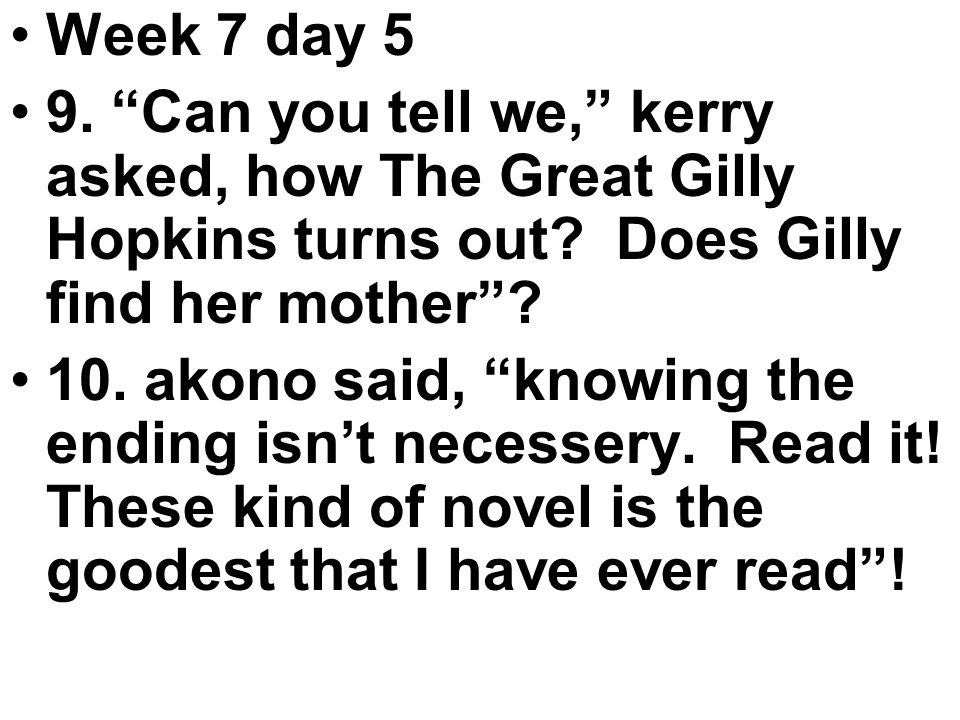 Week 7 day 5 9. Can you tell we, kerry asked, how The Great Gilly Hopkins turns out.