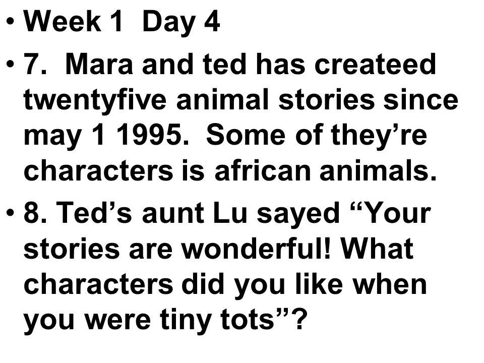 Week 1 Day 4 7. Mara and ted has createed twentyfive animal stories since may 1 1995.
