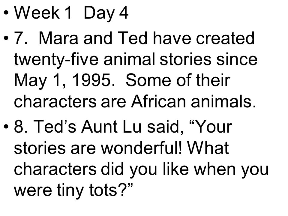 Week 1 Day 4 7. Mara and Ted have created twenty-five animal stories since May 1, 1995.