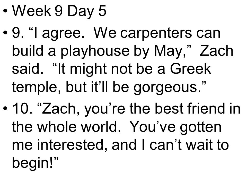 Week 9 Day 5 9. I agree. We carpenters can build a playhouse by May, Zach said.