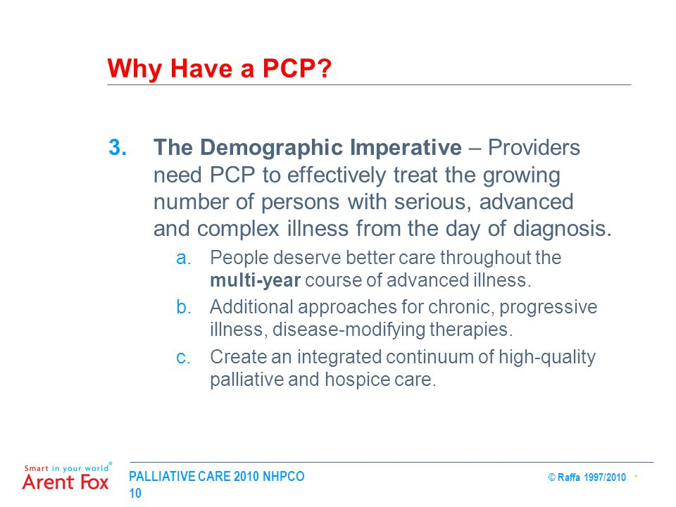 PALLIATIVE CARE 2010 NHPCO © Raffa 1997/2010 10 Why Have a PCP? 3.The Demographic Imperative – Providers need PCP to effectively treat the growing num