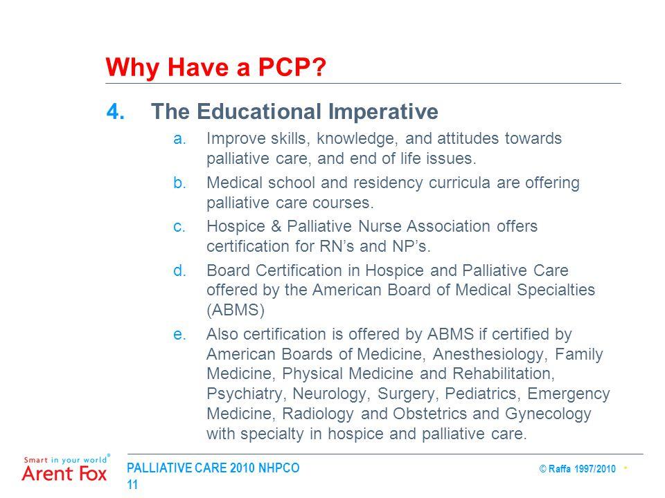 PALLIATIVE CARE 2010 NHPCO © Raffa 1997/2010 11 Why Have a PCP? 4.The Educational Imperative a.Improve skills, knowledge, and attitudes towards pallia