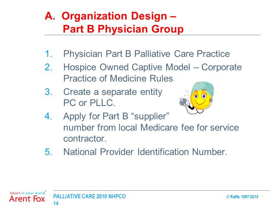 PALLIATIVE CARE 2010 NHPCO © Raffa 1997/2010 14 A. Organization Design – Part B Physician Group 1.Physician Part B Palliative Care Practice 2.Hospice