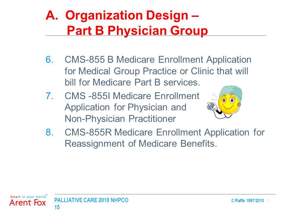 PALLIATIVE CARE 2010 NHPCO © Raffa 1997/2010 15 A. Organization Design – Part B Physician Group 6.CMS-855 B Medicare Enrollment Application for Medica