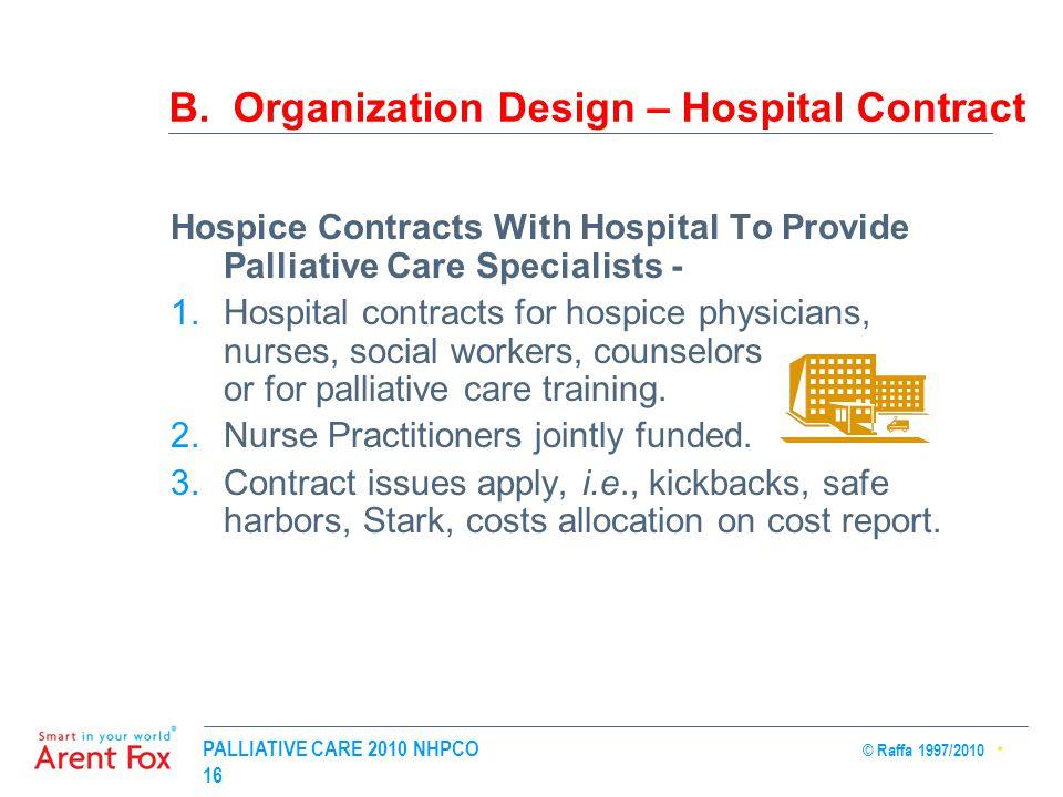 PALLIATIVE CARE 2010 NHPCO © Raffa 1997/2010 16 B. Organization Design – Hospital Contract Hospice Contracts With Hospital To Provide Palliative Care