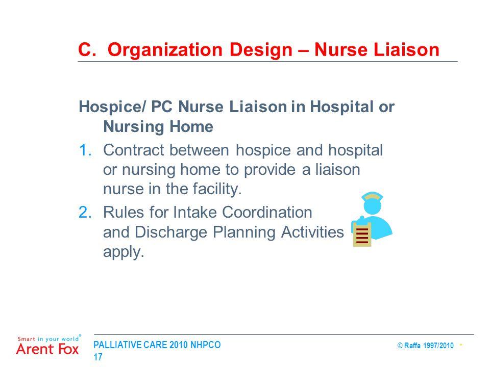 PALLIATIVE CARE 2010 NHPCO © Raffa 1997/2010 17 C. Organization Design – Nurse Liaison Hospice/ PC Nurse Liaison in Hospital or Nursing Home 1.Contrac