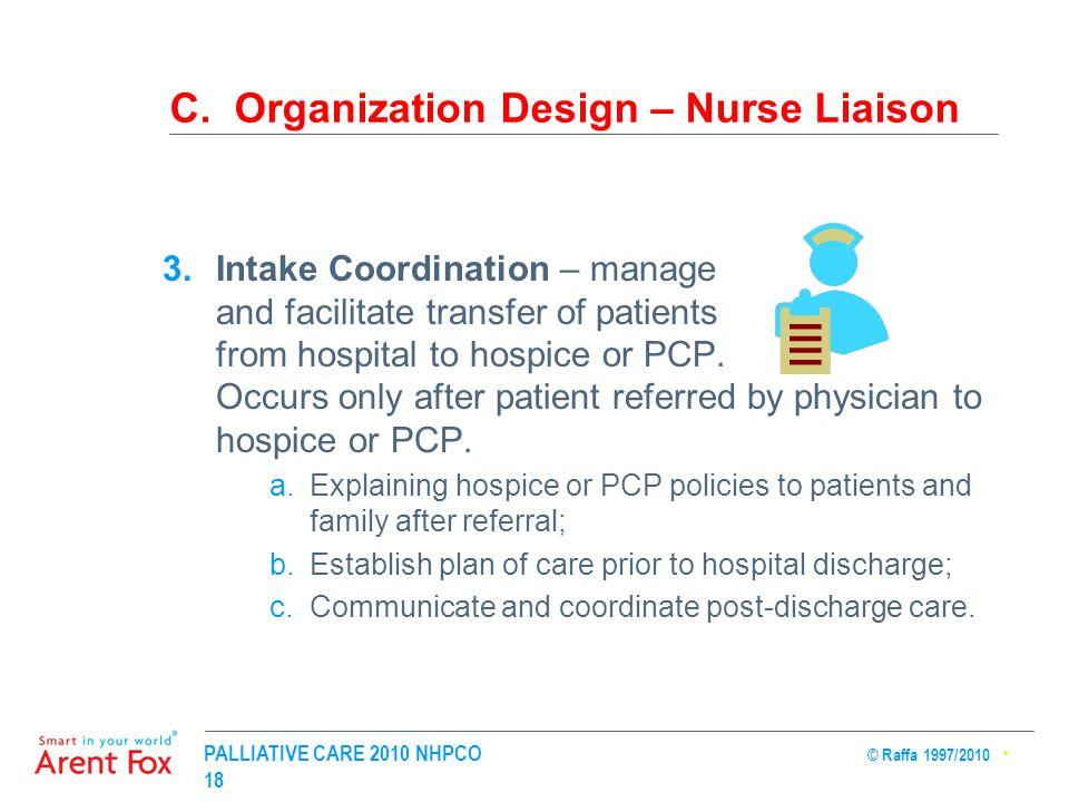 PALLIATIVE CARE 2010 NHPCO © Raffa 1997/2010 18 C. Organization Design – Nurse Liaison 3.Intake Coordination – manage and facilitate transfer of patie