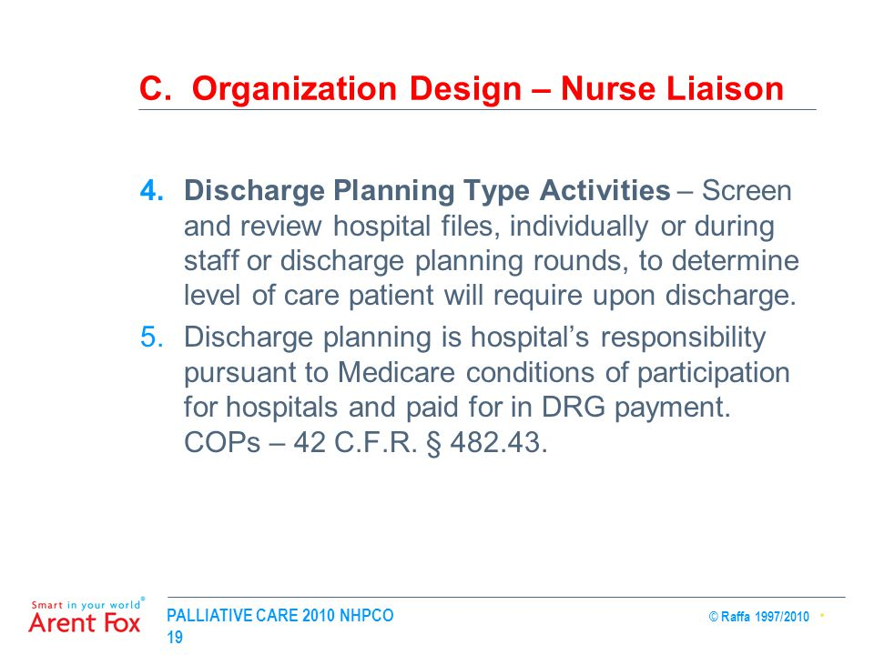 PALLIATIVE CARE 2010 NHPCO © Raffa 1997/2010 19 C. Organization Design – Nurse Liaison 4.Discharge Planning Type Activities – Screen and review hospit