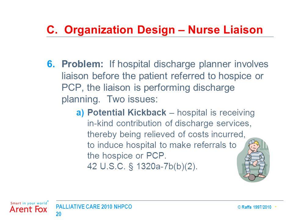 PALLIATIVE CARE 2010 NHPCO © Raffa 1997/2010 20 C. Organization Design – Nurse Liaison 6.Problem: If hospital discharge planner involves liaison befor