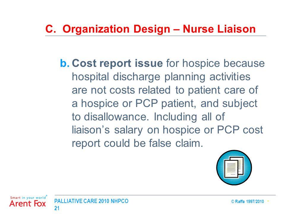 PALLIATIVE CARE 2010 NHPCO © Raffa 1997/2010 21 C. Organization Design – Nurse Liaison b.Cost report issue for hospice because hospital discharge plan