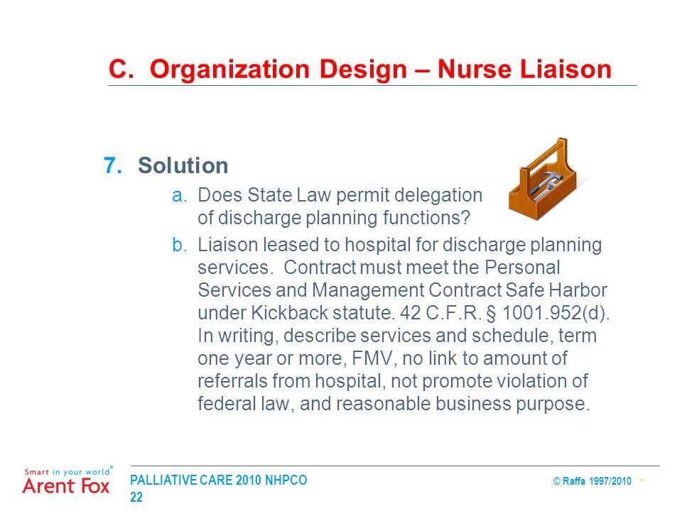 PALLIATIVE CARE 2010 NHPCO © Raffa 1997/2010 22 C. Organization Design – Nurse Liaison 7.Solution a.Does State Law permit delegation of discharge plan