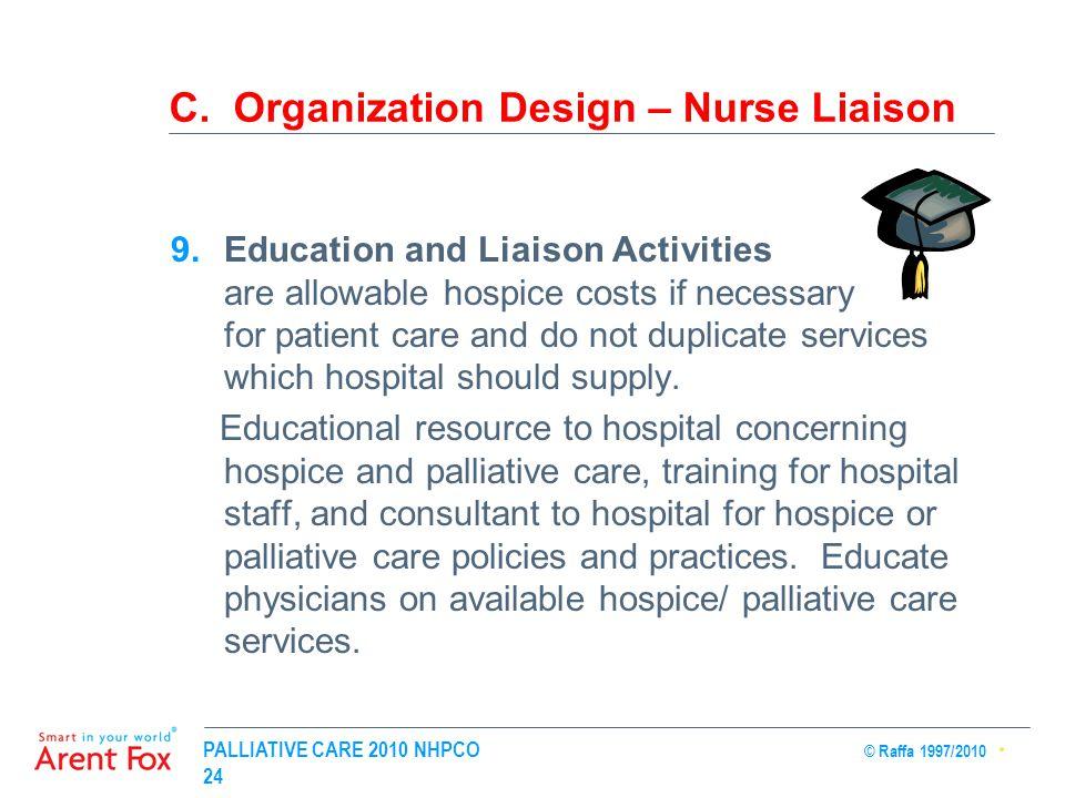 PALLIATIVE CARE 2010 NHPCO © Raffa 1997/2010 24 C. Organization Design – Nurse Liaison 9.Education and Liaison Activities are allowable hospice costs