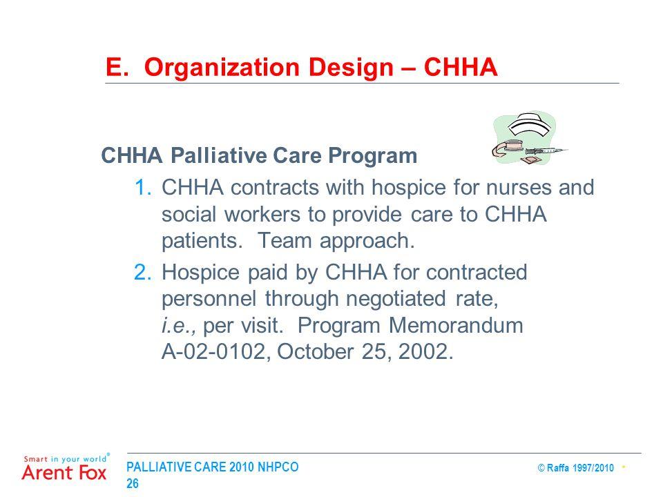 PALLIATIVE CARE 2010 NHPCO © Raffa 1997/2010 26 E. Organization Design – CHHA CHHA Palliative Care Program 1.CHHA contracts with hospice for nurses an