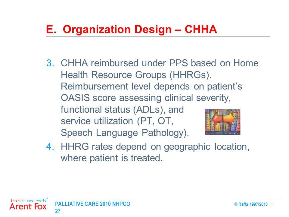 PALLIATIVE CARE 2010 NHPCO © Raffa 1997/2010 27 E. Organization Design – CHHA 3.CHHA reimbursed under PPS based on Home Health Resource Groups (HHRGs)