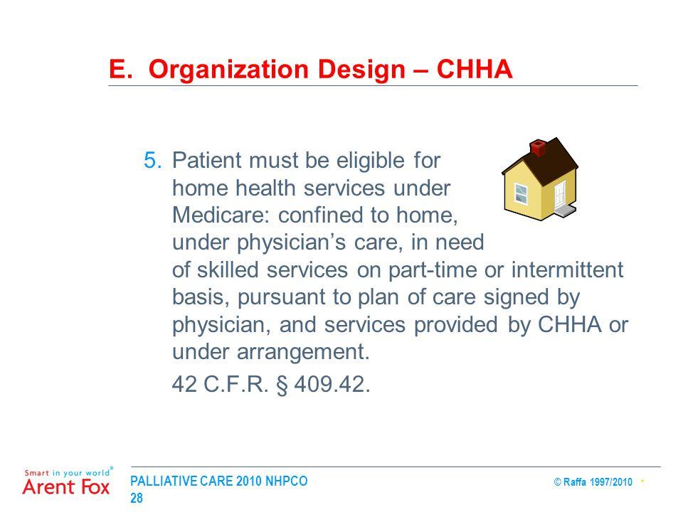 PALLIATIVE CARE 2010 NHPCO © Raffa 1997/2010 28 E. Organization Design – CHHA 5.Patient must be eligible for home health services under Medicare: conf
