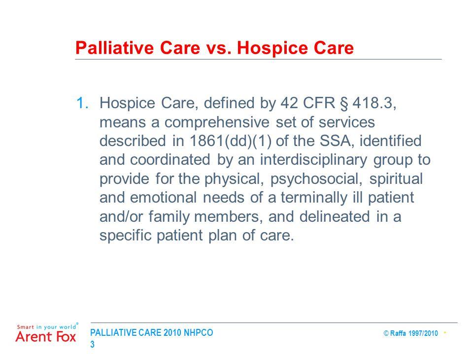 PALLIATIVE CARE 2010 NHPCO © Raffa 1997/2010 3 Palliative Care vs. Hospice Care 1.Hospice Care, defined by 42 CFR § 418.3, means a comprehensive set o