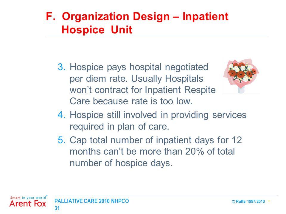 PALLIATIVE CARE 2010 NHPCO © Raffa 1997/2010 31 F. Organization Design – Inpatient Hospice Unit 3.Hospice pays hospital negotiated per diem rate. Usua