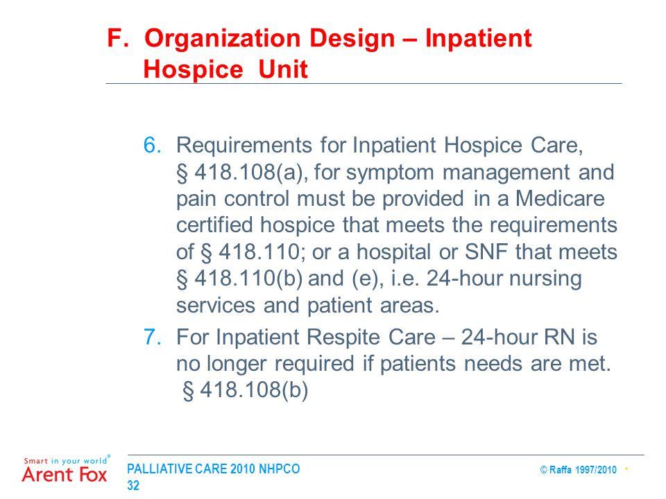 PALLIATIVE CARE 2010 NHPCO © Raffa 1997/2010 32 F. Organization Design – Inpatient Hospice Unit 6.Requirements for Inpatient Hospice Care, § 418.108(a