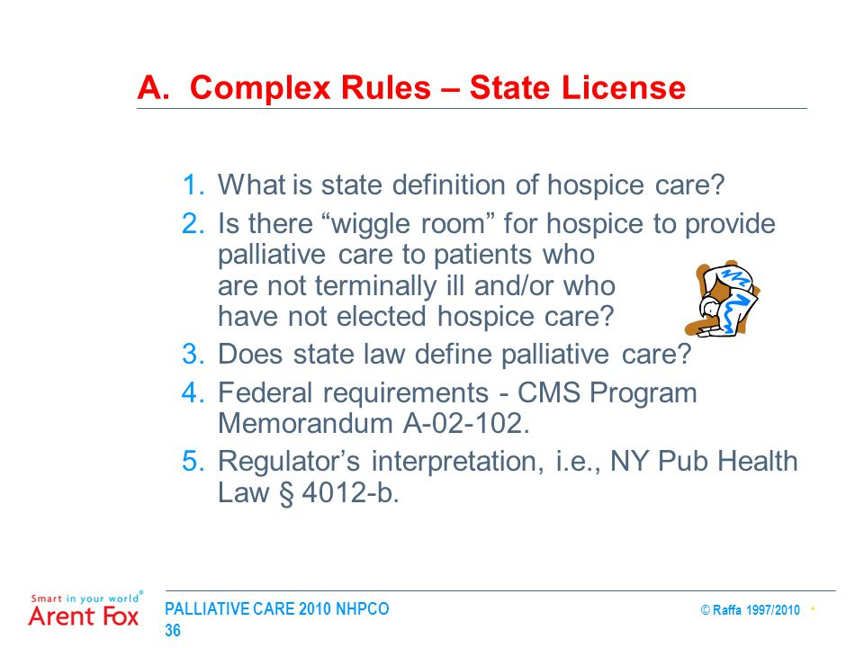 """PALLIATIVE CARE 2010 NHPCO © Raffa 1997/2010 36 A. Complex Rules – State License 1.What is state definition of hospice care? 2.Is there """"wiggle room"""""""