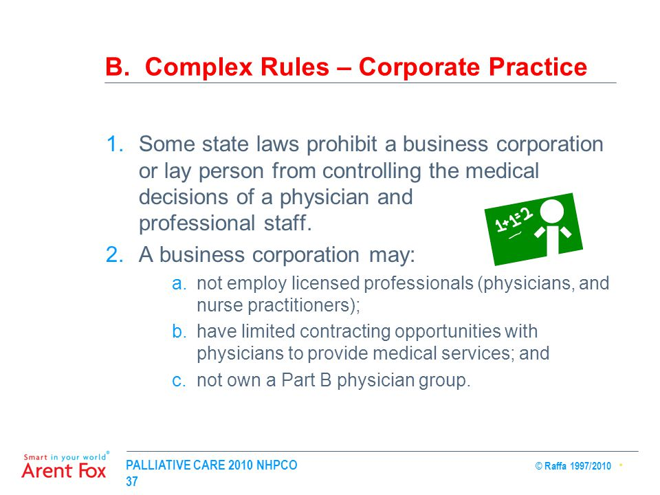 PALLIATIVE CARE 2010 NHPCO © Raffa 1997/2010 37 B. Complex Rules – Corporate Practice 1.Some state laws prohibit a business corporation or lay person