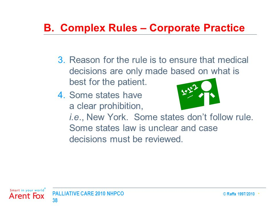 PALLIATIVE CARE 2010 NHPCO © Raffa 1997/2010 38 B. Complex Rules – Corporate Practice 3.Reason for the rule is to ensure that medical decisions are on