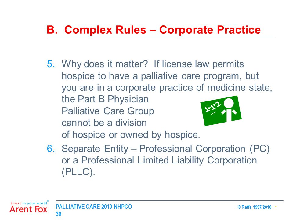 PALLIATIVE CARE 2010 NHPCO © Raffa 1997/2010 39 B. Complex Rules – Corporate Practice 5.Why does it matter? If license law permits hospice to have a p