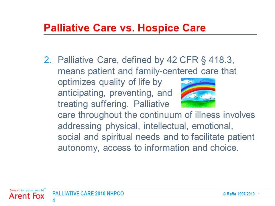 PALLIATIVE CARE 2010 NHPCO © Raffa 1997/2010 4 Palliative Care vs. Hospice Care 2.Palliative Care, defined by 42 CFR § 418.3, means patient and family