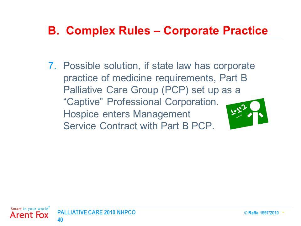 PALLIATIVE CARE 2010 NHPCO © Raffa 1997/2010 40 B. Complex Rules – Corporate Practice 7.Possible solution, if state law has corporate practice of medi
