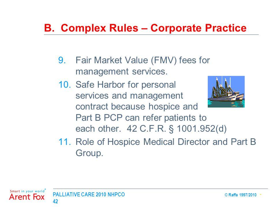 PALLIATIVE CARE 2010 NHPCO © Raffa 1997/2010 42 B. Complex Rules – Corporate Practice 9.Fair Market Value (FMV) fees for management services. 10.Safe