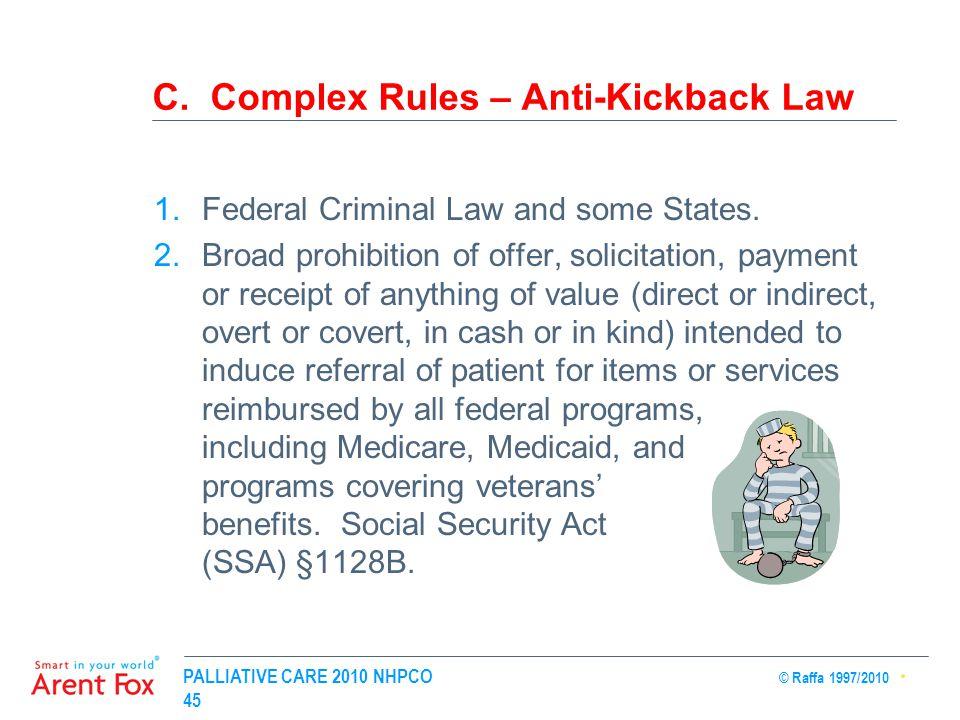PALLIATIVE CARE 2010 NHPCO © Raffa 1997/2010 45 C. Complex Rules – Anti-Kickback Law 1.Federal Criminal Law and some States. 2.Broad prohibition of of