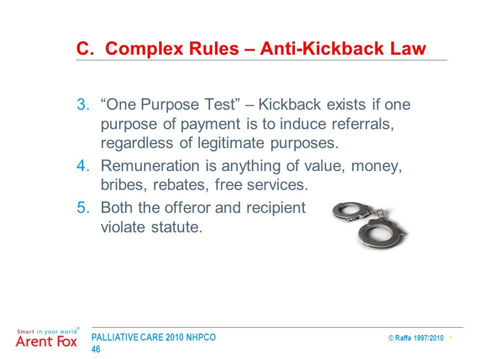 "PALLIATIVE CARE 2010 NHPCO © Raffa 1997/2010 46 C. Complex Rules – Anti-Kickback Law 3.""One Purpose Test"" – Kickback exists if one purpose of payment"