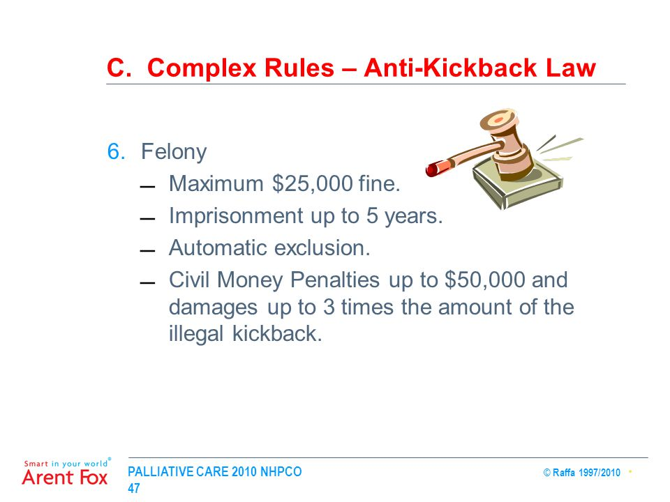 PALLIATIVE CARE 2010 NHPCO © Raffa 1997/2010 47 C. Complex Rules – Anti-Kickback Law 6.Felony Maximum $25,000 fine. Imprisonment up to 5 years. Aut