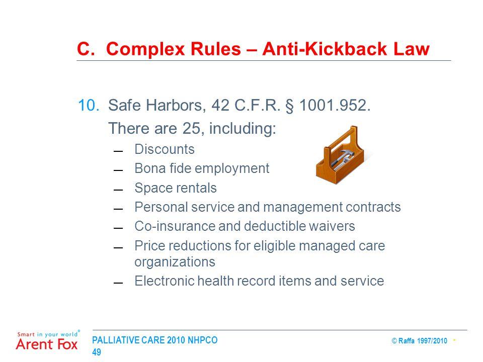 PALLIATIVE CARE 2010 NHPCO © Raffa 1997/2010 49 C. Complex Rules – Anti-Kickback Law 10.Safe Harbors, 42 C.F.R. § 1001.952. There are 25, including: 