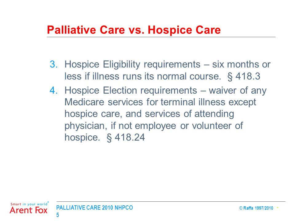 PALLIATIVE CARE 2010 NHPCO © Raffa 1997/2010 5 Palliative Care vs. Hospice Care 3.Hospice Eligibility requirements – six months or less if illness run