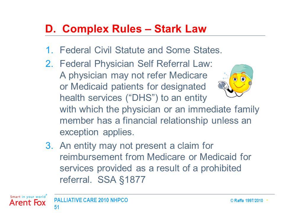 PALLIATIVE CARE 2010 NHPCO © Raffa 1997/2010 51 D. Complex Rules – Stark Law 1.Federal Civil Statute and Some States. 2.Federal Physician Self Referra