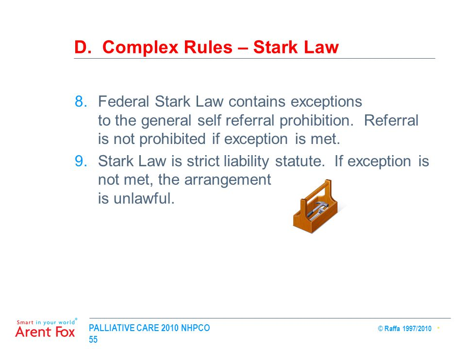 PALLIATIVE CARE 2010 NHPCO © Raffa 1997/2010 55 D. Complex Rules – Stark Law 8.Federal Stark Law contains exceptions to the general self referral proh