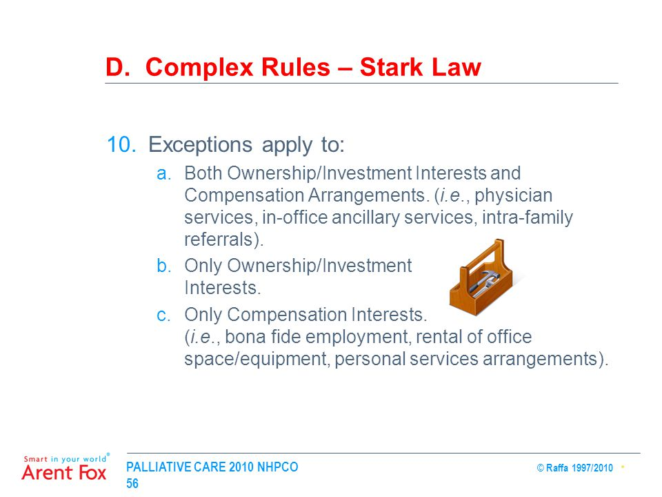 PALLIATIVE CARE 2010 NHPCO © Raffa 1997/2010 56 D. Complex Rules – Stark Law 10.Exceptions apply to: a.Both Ownership/Investment Interests and Compens