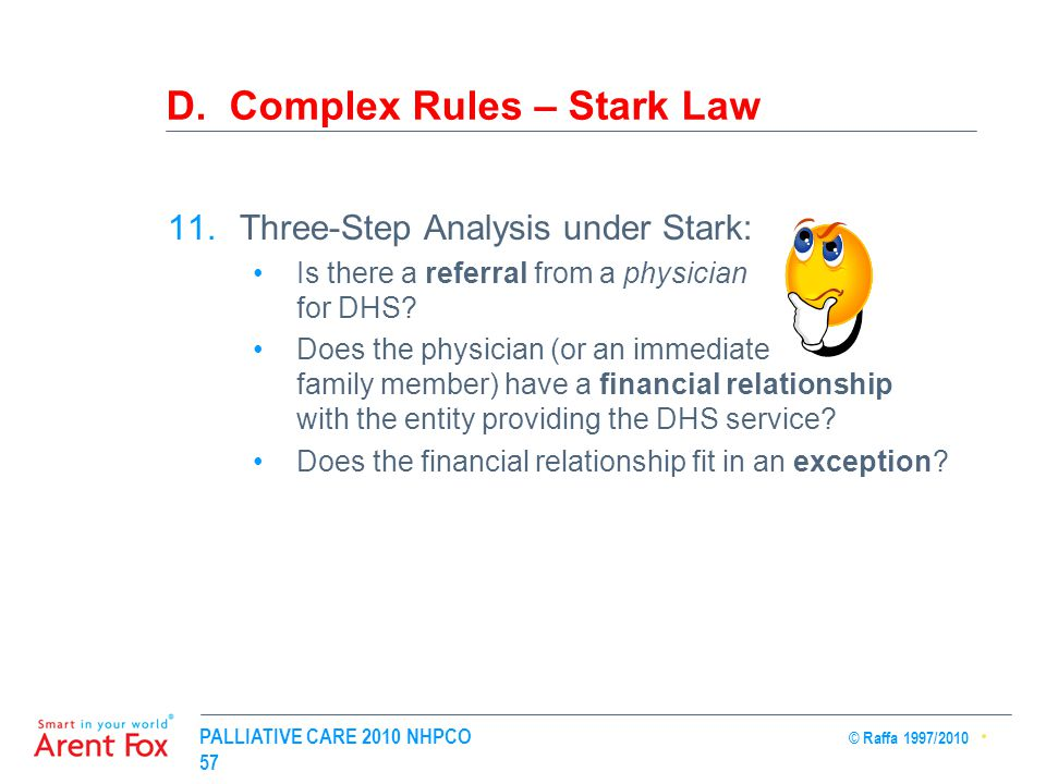PALLIATIVE CARE 2010 NHPCO © Raffa 1997/2010 57 D. Complex Rules – Stark Law 11.Three-Step Analysis under Stark: Is there a referral from a physician