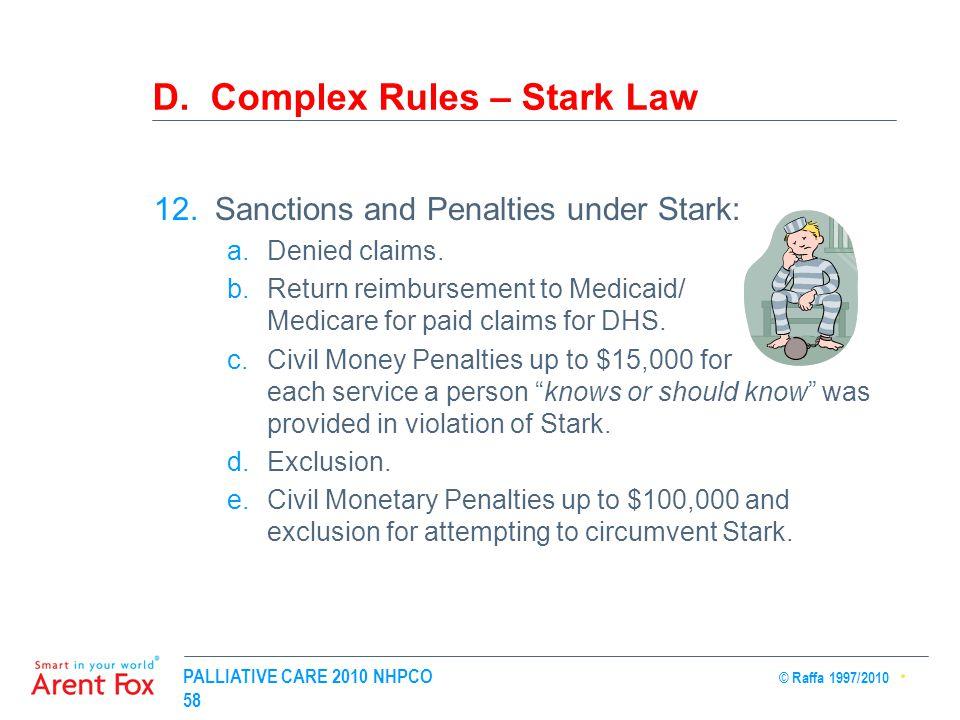 PALLIATIVE CARE 2010 NHPCO © Raffa 1997/2010 58 D. Complex Rules – Stark Law 12.Sanctions and Penalties under Stark: a.Denied claims. b.Return reimbur