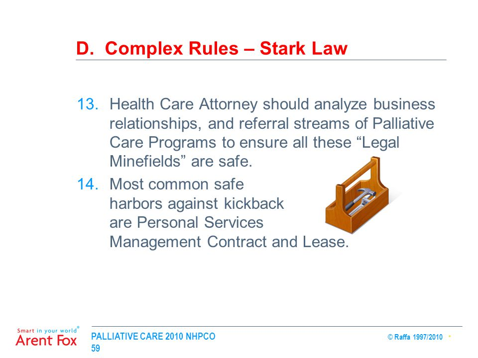 PALLIATIVE CARE 2010 NHPCO © Raffa 1997/2010 59 D. Complex Rules – Stark Law 13.Health Care Attorney should analyze business relationships, and referr