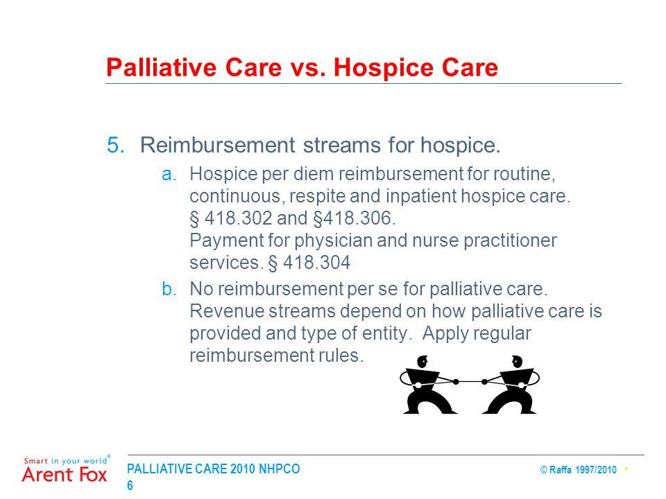 PALLIATIVE CARE 2010 NHPCO © Raffa 1997/2010 6 Palliative Care vs. Hospice Care 5.Reimbursement streams for hospice. a.Hospice per diem reimbursement