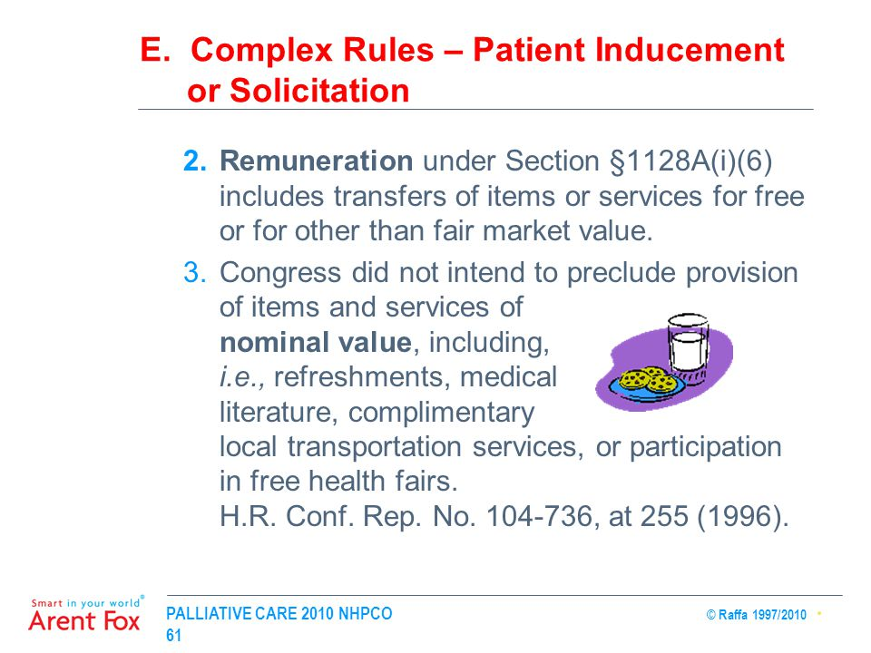 PALLIATIVE CARE 2010 NHPCO © Raffa 1997/2010 61 E. Complex Rules – Patient Inducement or Solicitation 2.Remuneration under Section §1128A(i)(6) includ