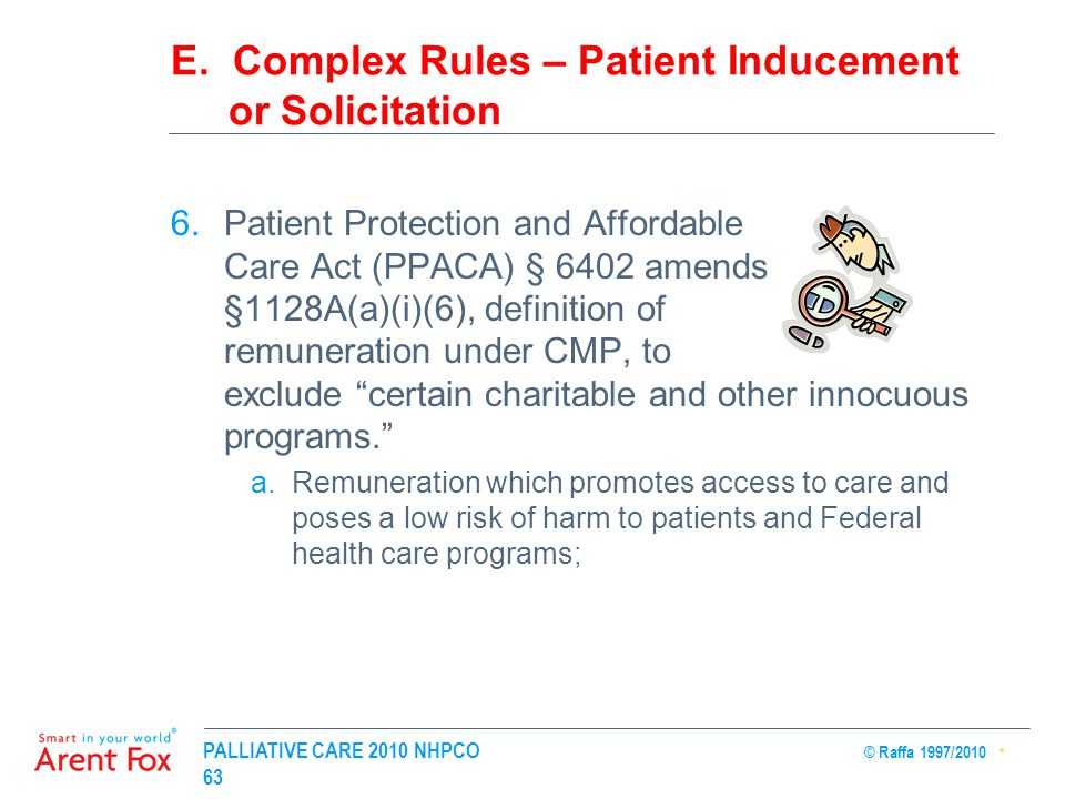 PALLIATIVE CARE 2010 NHPCO © Raffa 1997/2010 63 E. Complex Rules – Patient Inducement or Solicitation 6.Patient Protection and Affordable Care Act (PP