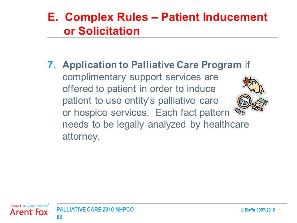 PALLIATIVE CARE 2010 NHPCO © Raffa 1997/2010 66 E. Complex Rules – Patient Inducement or Solicitation 7.Application to Palliative Care Program if comp