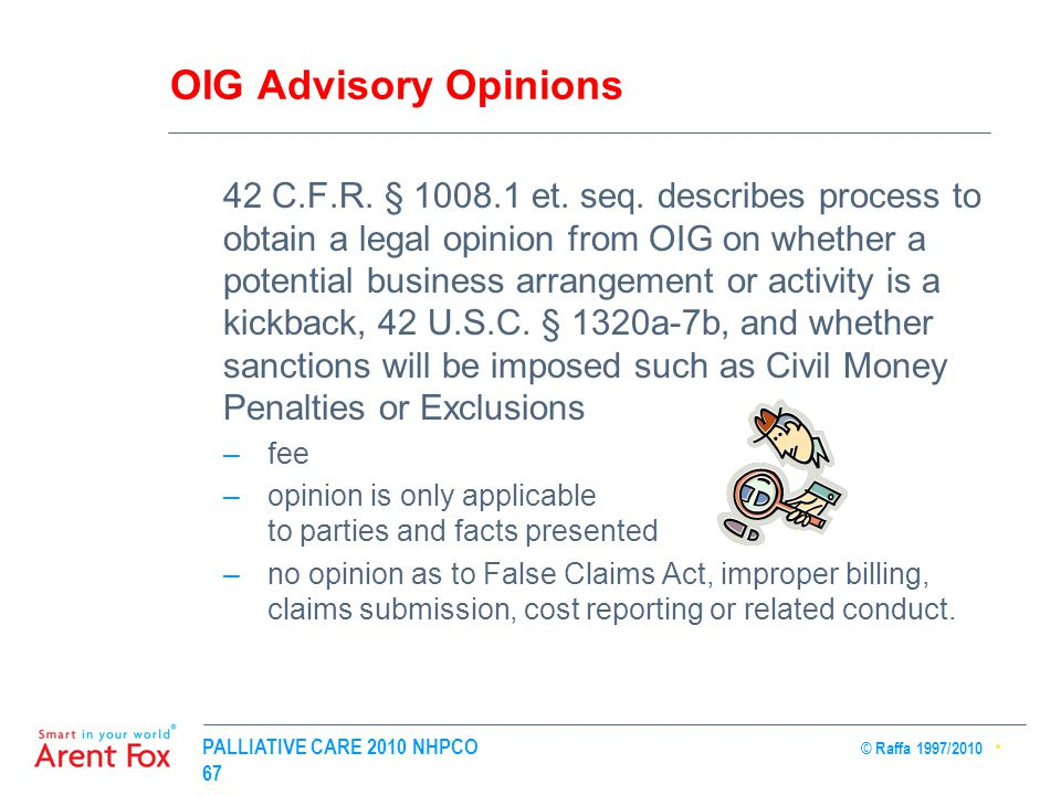 PALLIATIVE CARE 2010 NHPCO © Raffa 1997/2010 67 OIG Advisory Opinions 42 C.F.R. § 1008.1 et. seq. describes process to obtain a legal opinion from OIG