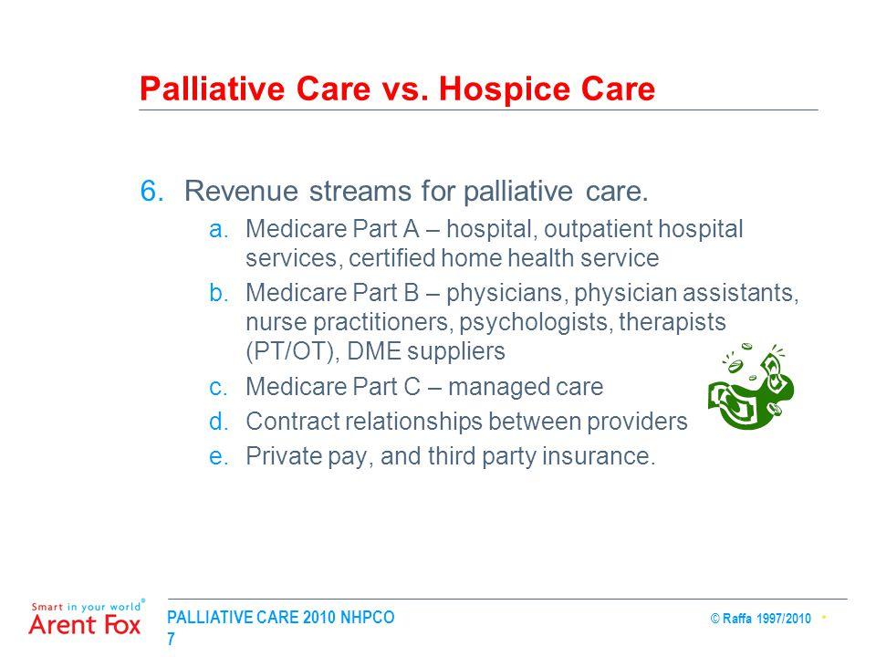 PALLIATIVE CARE 2010 NHPCO © Raffa 1997/2010 7 Palliative Care vs. Hospice Care 6.Revenue streams for palliative care. a.Medicare Part A – hospital, o