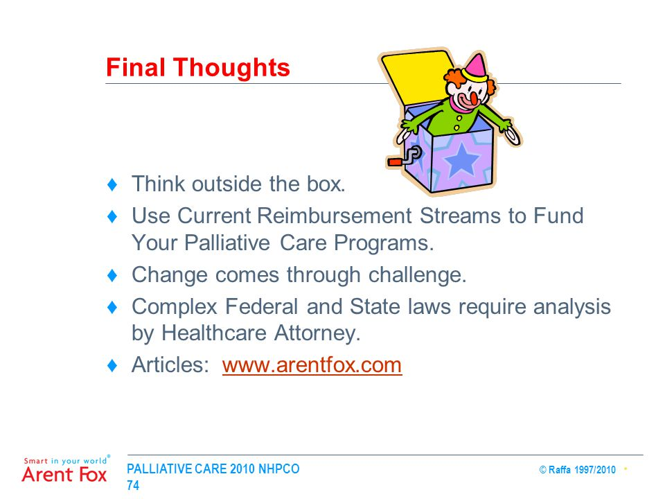 PALLIATIVE CARE 2010 NHPCO © Raffa 1997/2010 74 Final Thoughts ♦Think outside the box.