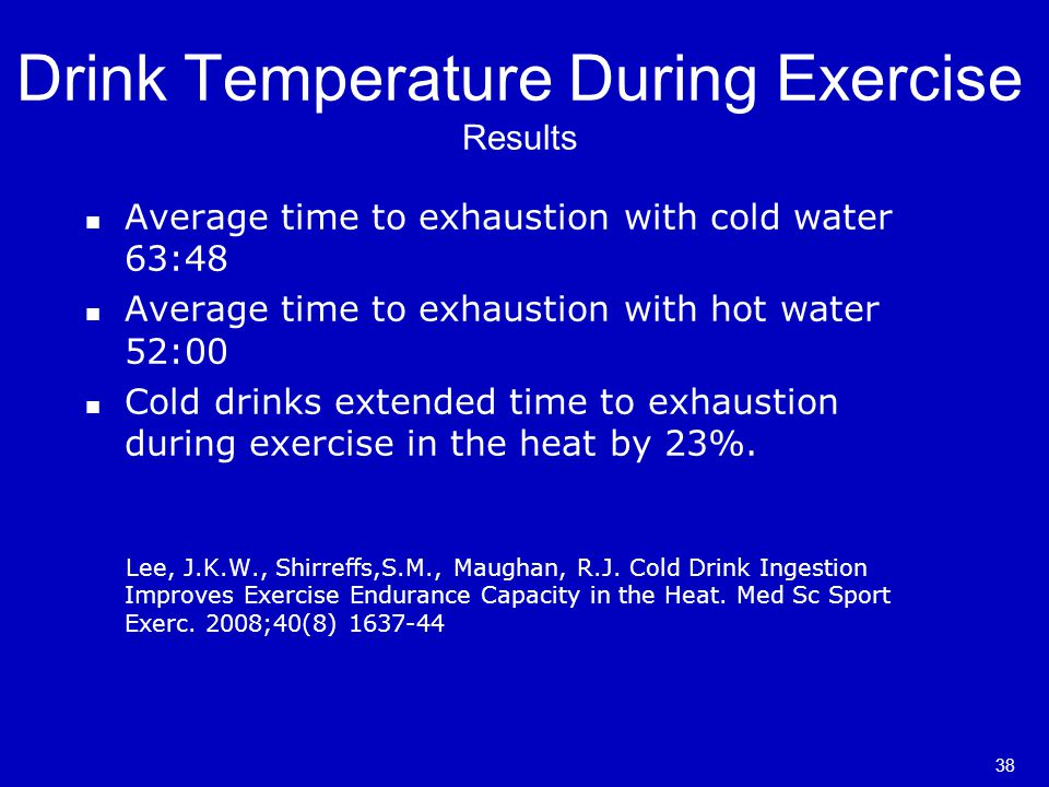 Drink Temperature During Exercise Results Average time to exhaustion with cold water 63:48 Average time to exhaustion with hot water 52:00 Cold drinks extended time to exhaustion during exercise in the heat by 23%.